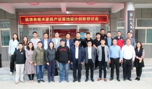 临清老榆木家具产业基地设计创新研讨会在临清召开